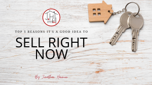 Top 5 Reasons it is A GOOD Idea to Sell Right Now